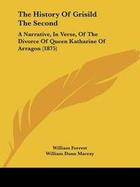 The History of Grisild the Second: A Narrative, in Verse, of the Divorce of Queen Katharine of Arragon (1875) by William Forrest