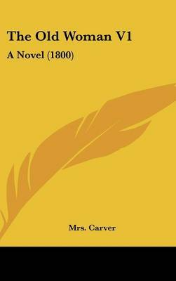 The Old Woman V1: A Novel (1800) by Mrs Carver image