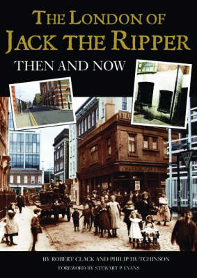 The London of Jack the Ripper: Then and Now by Philip Hutchinson