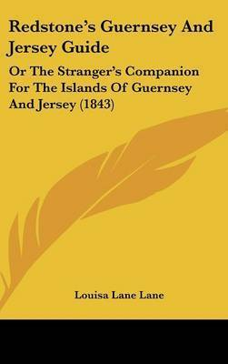 Redstone's Guernsey And Jersey Guide: Or The Stranger's Companion For The Islands Of Guernsey And Jersey (1843) by Louisa Lane Lane