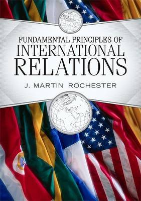 Fundamental Principles of International Relations by J.Martin Rochester