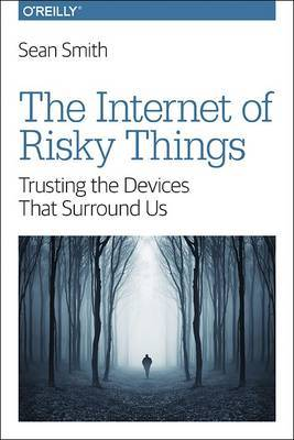 The Internet of Risky Things by Sean Smith