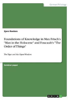 Foundations of Knowledge in Max Frisch's Man in the Holocene and Foucault's the Order of Things by Sjors Roeters