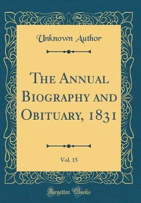 The Annual Biography and Obituary, 1831, Vol. 15 (Classic Reprint) by Unknown Author