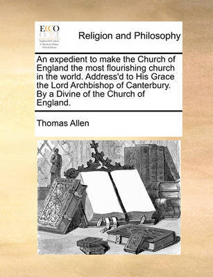An Expedient to Make the Church of England the Most Flourishing Church in the World. Address'd to His Grace the Lord Archbishop of Canterbury. by a Divine of the Church of England. by Thomas Allen image