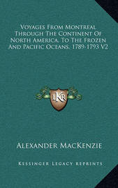 Voyages from Montreal Through the Continent of North America, to the Frozen and Pacific Oceans, 1789-1793 V2 by Alexander MacKenzie