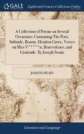 A Collection of Poems on Several Occasions; Containing the Poet, Solitude, Beauty, Hendon Grove, Verses on Miss V*****n, Benevolence, and Gratitude. by Joseph Swain by Joseph Swain image