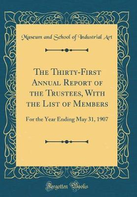 The Thirty-First Annual Report of the Trustees, with the List of Members by Museum and School of Industrial Art