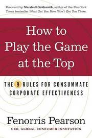 How to Play the Game at the Top: The 9 Rules for Consummate Corporate Effectiveness by Fenorris Pearson