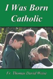 I Was Born Catholic by Rev Thomas David Weise