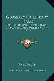 Glossary of Library Terms: English, Danish, Dutch, French, German, Italian, Spanish, Swedish (1915) by Axel Moth