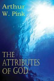 The Attributes of God by Arthur W Pink