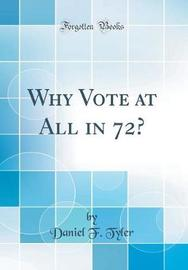 Why Vote at All in 72? (Classic Reprint) by Daniel F Tyler image