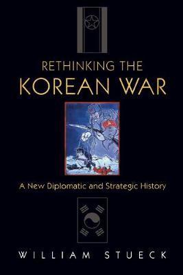 Rethinking the Korean War by William Stueck