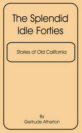 The Splendid Idle Forties: Stories of Old California, the by Atherton Gertrude image