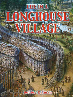 Life in a Longhouse Village by Bobbie Kalman
