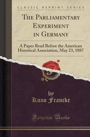 The Parliamentary Experiment in Germany by Kuno Francke