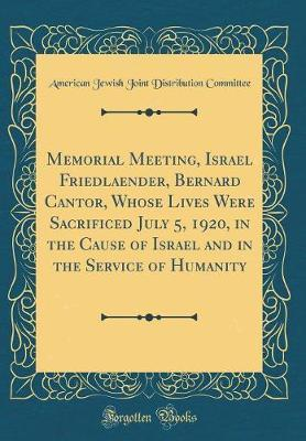 Memorial Meeting, Israel Friedlaender, Bernard Cantor, Whose Lives Were Sacrificed July 5, 1920, in the Cause of Israel and in the Service of Humanity (Classic Reprint) by American Jewish Joint Distrib Committee