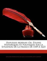 Duplessis Mornay: Ou, Tudes Historiques Et Politiques Sur La Situation de La France de 1549 1623 image