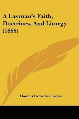 A Layman's Faith, Doctrines, And Liturgy (1866) by Thomas Crowther Brown image