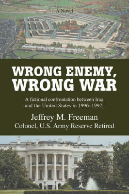 Wrong Enemy, Wrong War: A Fictional Confrontation Between Iraq and the United States in 1996-1997. by Jeffrey M Freeman