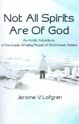 Not All Spirits Are of God: An Arctic Adventure of the Inupiat Whaling People of Northwest Alaska by Jerome V. Lofgren