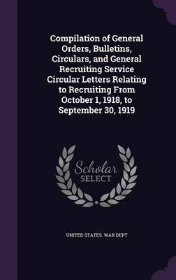 Compilation of General Orders, Bulletins, Circulars, and General Recruiting Service Circular Letters Relating to Recruiting from October 1, 1918, to September 30, 1919