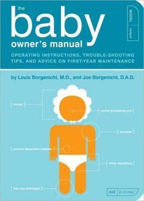 The Baby Owner's Manual: Operating Instructions, Trouble-Shooting Tips, and Advice on First-Year Maintenance by Louis Borgenicht