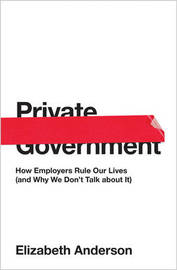 Private Government: How Employers Rule Our Lives (and Why We Don't Talk about It) by Elizabeth Anderson