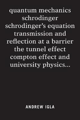 Quantum Mechanics Schrodinger Schrodinger's Equation Transmission and Reflection at a Barrier the Tunnel Effect Compton Effect and University Physics . . . by Andrew Igla