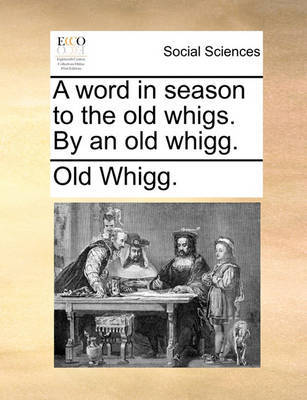 A Word in Season to the Old Whigs. by an Old Whigg. by Old Whigg