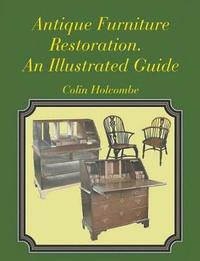 Antique Furniture Restoration. an Illustrated Guide by Colin Holcombe