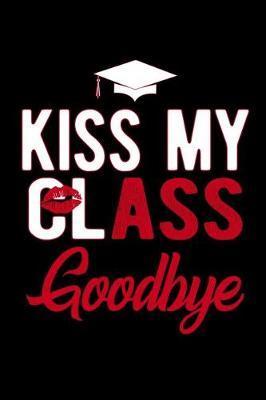 Kiss My Class Goodbye by Graduation Journals & Notebooks Ltd
