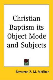 Christian Baptism Its Object Mode and Subjects by Reverend Z. M. McGhee image
