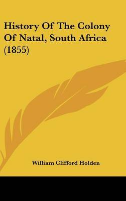 History Of The Colony Of Natal, South Africa (1855) by William Clifford Holden image