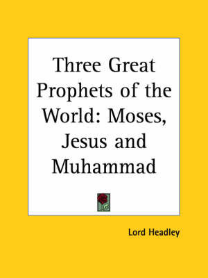 Three Great Prophets of the World: Moses, Jesus and Muhammad (1923): Moses, Jesus and Muhammad by Lord Headley
