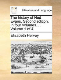 The History of Ned Evans. Second Edition. in Four Volumes. ... Volume 1 of 4 by Elizabeth Hervey