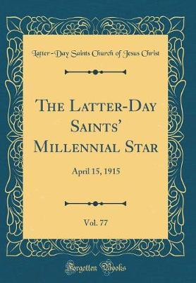 The Latter-Day Saints' Millennial Star, Vol. 77 by Latter-Day Saints Church of Jesu Christ