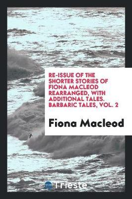 Re-Issue of the Shorter Stories of Fiona MacLeod Rearranged, with Additional Tales. Barbaric Tales, Vol. 2 by Fiona MacLeod