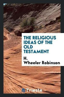 The Religious Ideas of the Old Testament by H.Wheeler Robinson