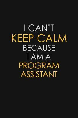 I Can't Keep Calm Because I Am A Program Assistant by Blue Stone Publishers