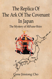The Replica of the Ark of the Covenant in Japan: The Mystery of Mifune-Shiro by Gene Jinsiong Cho