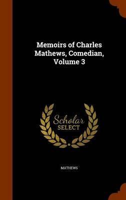 Memoirs of Charles Mathews, Comedian, Volume 3 by . Mathews