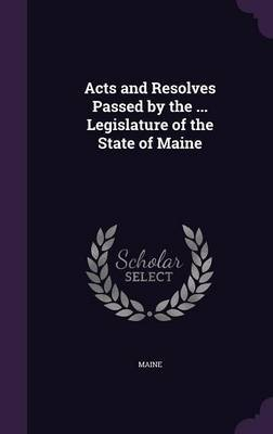 Acts and Resolves Passed by the ... Legislature of the State of Maine by . Maine