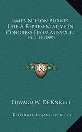 James Nelson Burnes, Late a Representative in Congress from Missouri: His Life (1889) by Edward W. De Knight