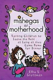 Mishegas of Motherhood. Raising Children to Leave the Nest...as Long as They Come Home for Dinner. by Ellie S Grossman