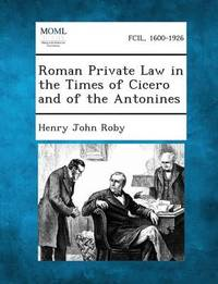 Roman Private Law in the Times of Cicero and of the Antonines by Henry John Roby