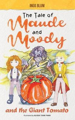 The Tale of Maude and Moody and the Giant Tomato by Ingo Blum