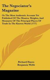 The Negociator's Magazine: Or The Most Authentic Account Yet Published Of The Monies, Weights, And Measures Of The Principal Places Of Trade In The Known World (1777) by Richard Hayes image