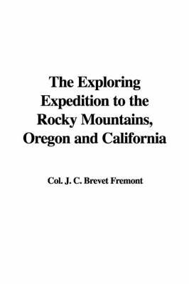 The Exploring Expedition to the Rocky Mountains, Oregon and California by Colonel J C Brevet Fremont